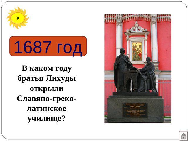 9 1687 год В каком году братья Лихуды открыли Славяно-греко-латинское училище?