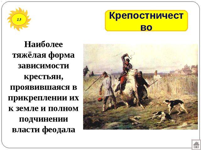 13 Крепостничество Наиболее тяжёлая форма зависимости крестьян, проявившаяся...
