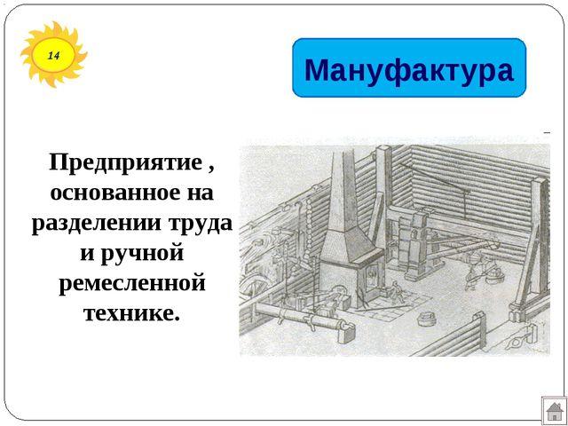 14 Мануфактура Предприятие , основанное на разделении труда и ручной ремеслен...