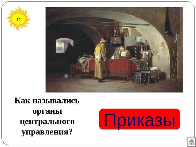 Приказы Как назывались органы центрального управления? 15
