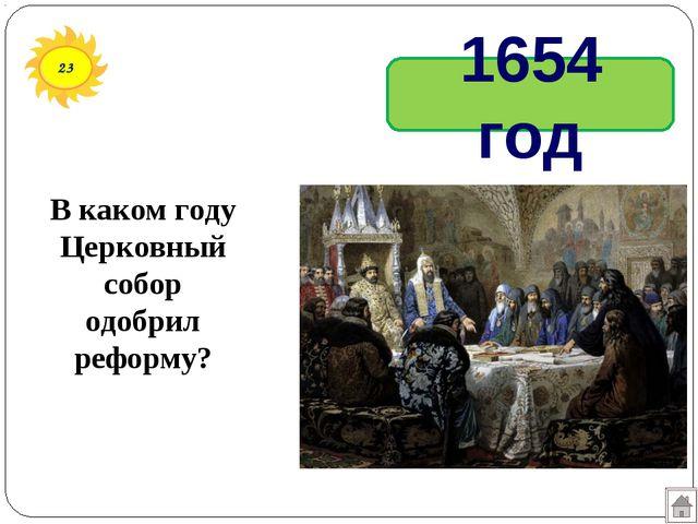 23 В каком году Церковный собор одобрил реформу? 1654 год