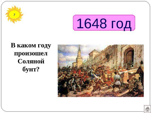 7 1648 год В каком году произошел Соляной бунт?