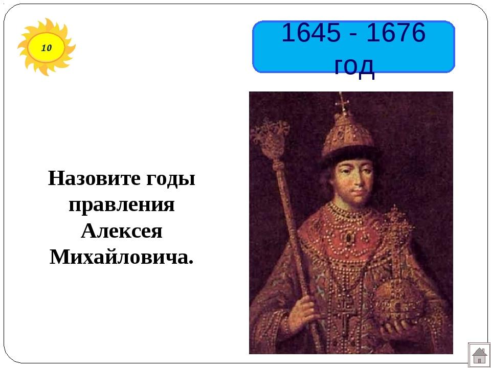10 1645 - 1676 год Назовите годы правления Алексея Михайловича.