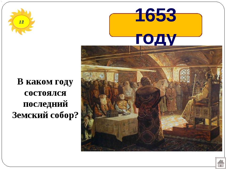 12 1653 году В каком году состоялся последний Земский собор?