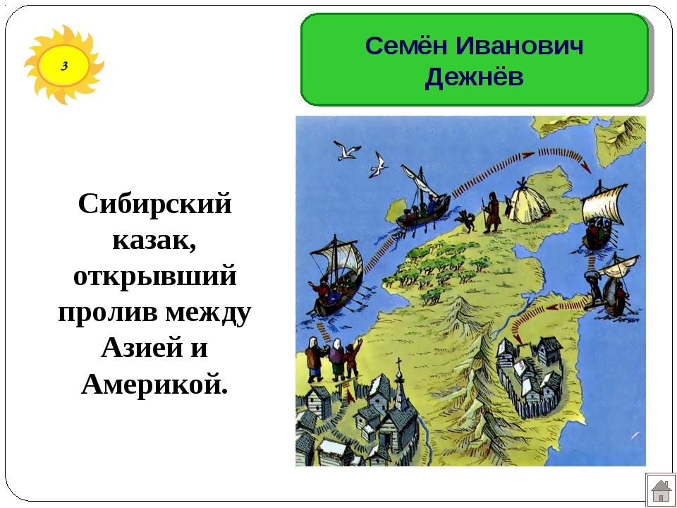 3 Семён Иванович Дежнёв Сибирский казак, открывший пролив между Азией и Амери...