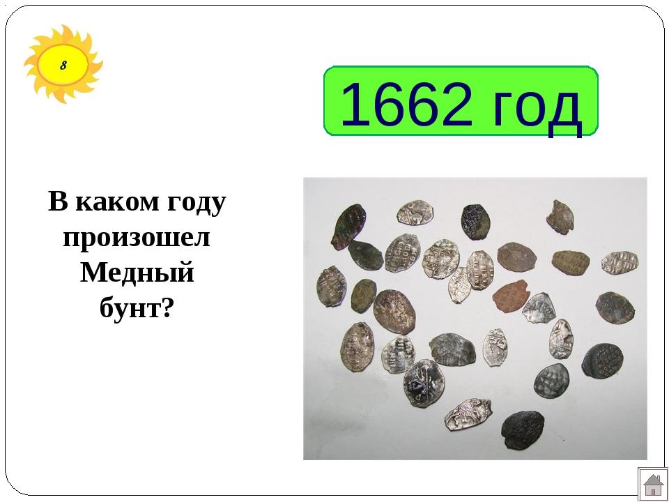 8 1662 год В каком году произошел Медный бунт?