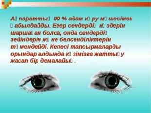 Ақпараттың 90 % адам көру мүшесімен қабылдайды. Егер сендердің көздерін шарша
