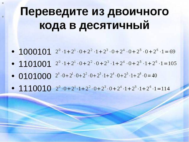 Переведите из двоичного кода в десятичный 1000101 1101001 0101000 1110010 = =