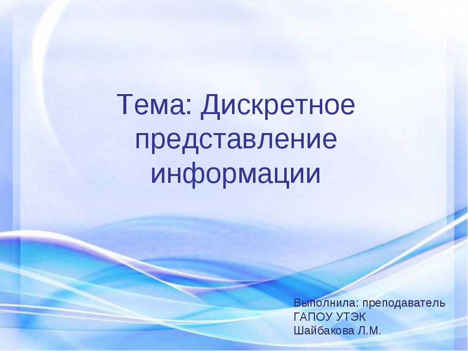 Тема: Дискретное представление информации Выполнила: преподаватель ГАПОУ УТЭК...