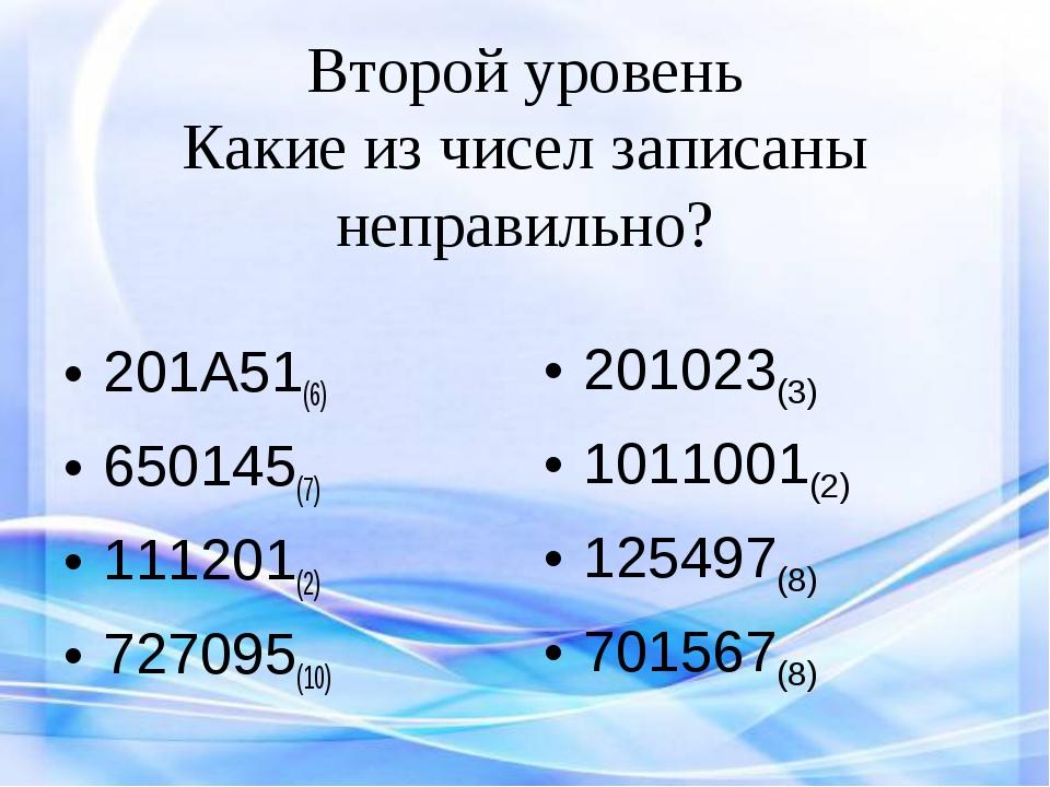 Второй уровень Какие из чисел записаны неправильно? 201А51(6) 650145(7) 11120...