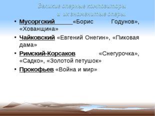 Мусоргский «Борис Годунов», «Хованщина» Чайковский «Евгений Онегин», «Пиковая