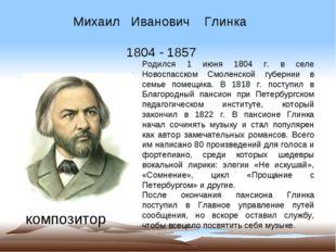 Михаил Иванович Глинка 1804 - 1857 композитор Родился 1 июня 1804 г. в селе Н