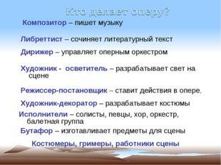Композитор – пишет музыку Либреттист – сочиняет литературный текст Дирижер –