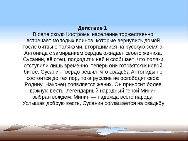 Действие 1 В селе около Костромы население торжественно встречает молодых вои...