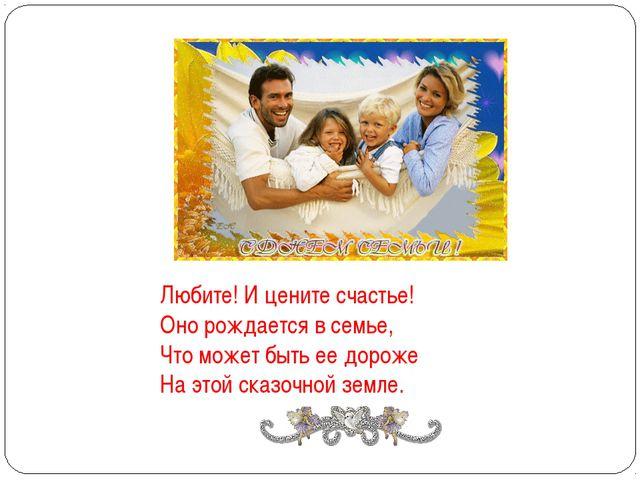 Любите! И цените счастье! Оно рождается в семье, Что может быть ее дороже...