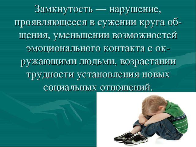 Замкнутость — нарушение, проявляющееся в сужении круга общения, уменьшении в...