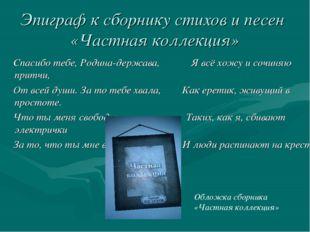 Эпиграф к сборнику стихов и песен «Частная коллекция» Спасибо тебе, Родина-де