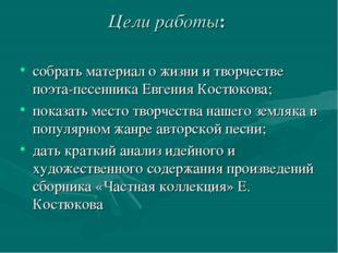 Цели работы: собрать материал о жизни и творчестве поэта-песенника Евгения Ко