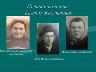 Истоки таланта Евгения Костюкова Мать Мария Степановна Бабушка Евдокия Егоро