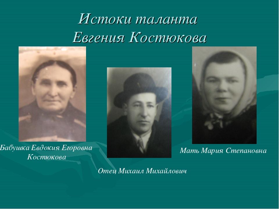 Истоки таланта Евгения Костюкова Мать Мария Степановна Бабушка Евдокия Егоро...