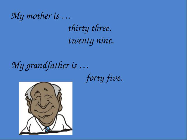 My mother is … thirty three. twenty nine. My grandfather is … forty five.