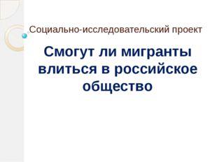 Социально-исследовательский проект Смогут ли мигранты влиться в российское об