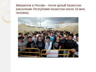Мигрантов в России – почти целый Казахстан (население Республики Казахстан ок