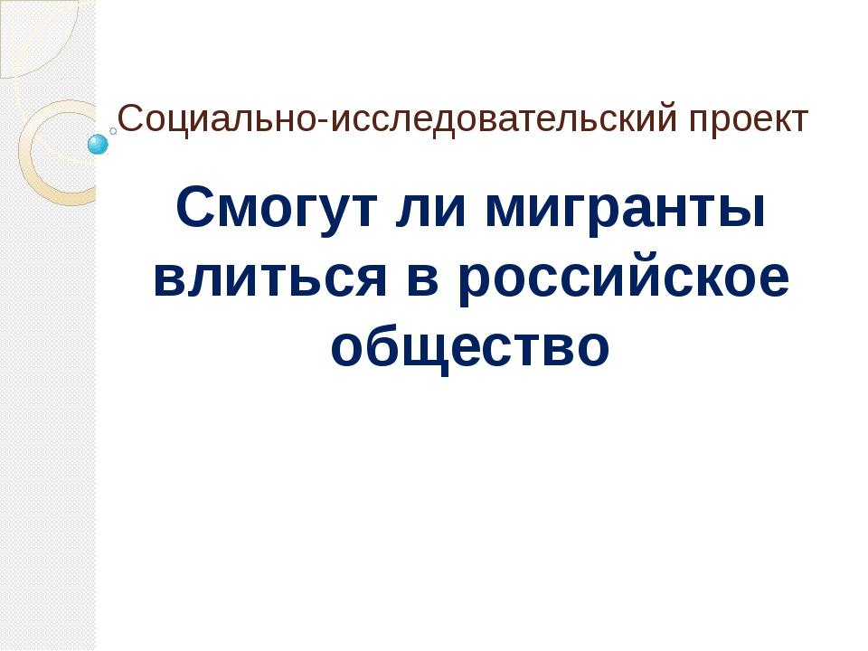 Социально-исследовательский проект Смогут ли мигранты влиться в российское об...