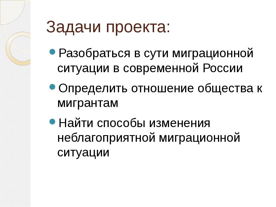 Задачи проекта: Разобраться в сути миграционной ситуации в современной России...