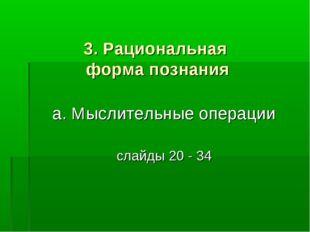 3. Рациональная форма познания а. Мыслительные операции слайды 20 - 34