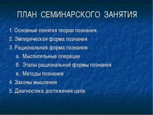 ПЛАН СЕМИНАРСКОГО ЗАНЯТИЯ 1. Основные понятия теории познания 2. Эмпирическая