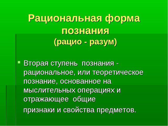 Рациональная форма познания (рацио - разум) Вторая ступень познания - рациона...
