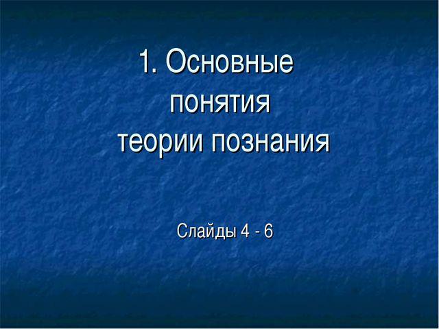 1. Основные понятия теории познания Слайды 4 - 6