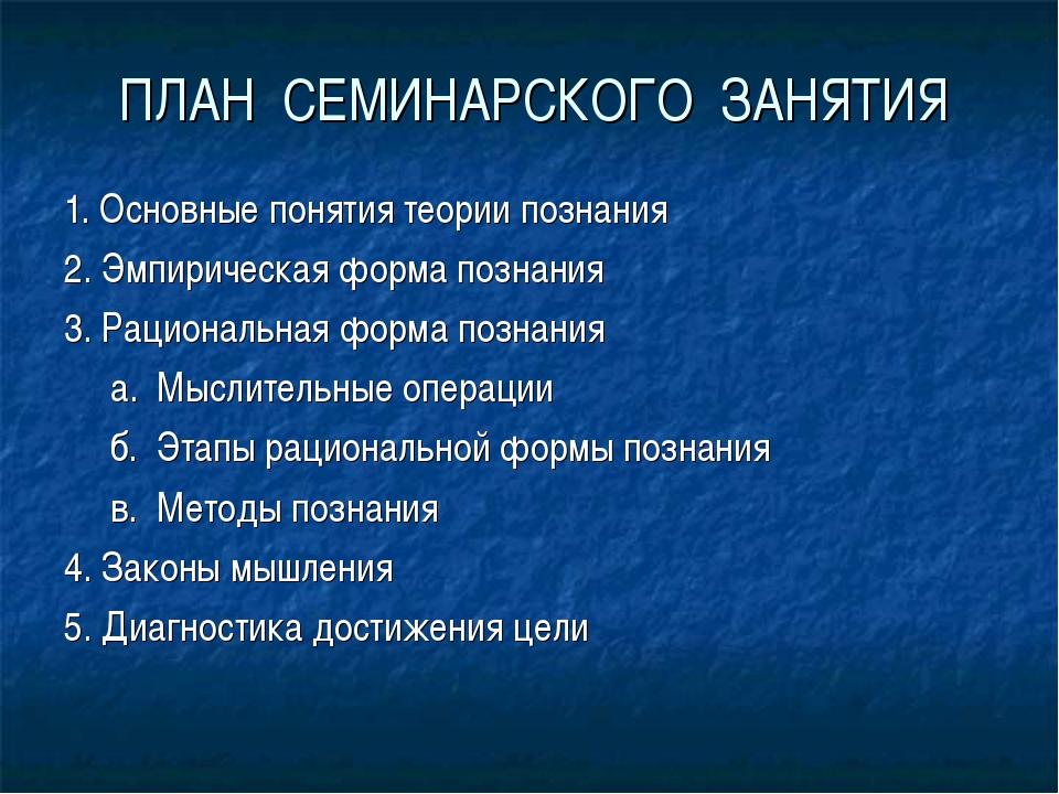 ПЛАН СЕМИНАРСКОГО ЗАНЯТИЯ 1. Основные понятия теории познания 2. Эмпирическая...