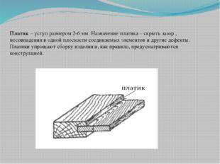 Платик – уступ размером 2-6 мм. Назначение платика – скрыть зазор , несовпаде