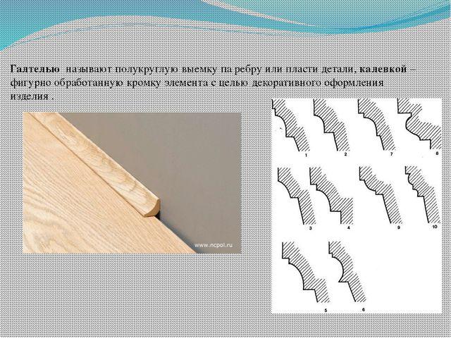 Галтелью называют полукруглую выемку па ребру или пласти детали, калевкой – ф...