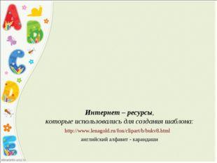 Интернет – ресурсы, которые использовались для создания шаблона: http://www.