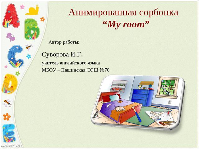 """Анимированная сoрбонка """"My room"""" Автор работы: Суворова И.Г. учитель английск..."""