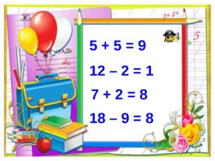 5 + 5 = 9 12 – 2 = 1 7 + 2 = 8 18 – 9 = 8