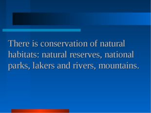 There is conservation of natural habitats: natural reserves, national parks,