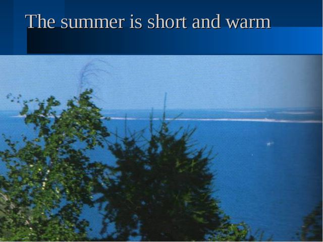 The summer is short and warm