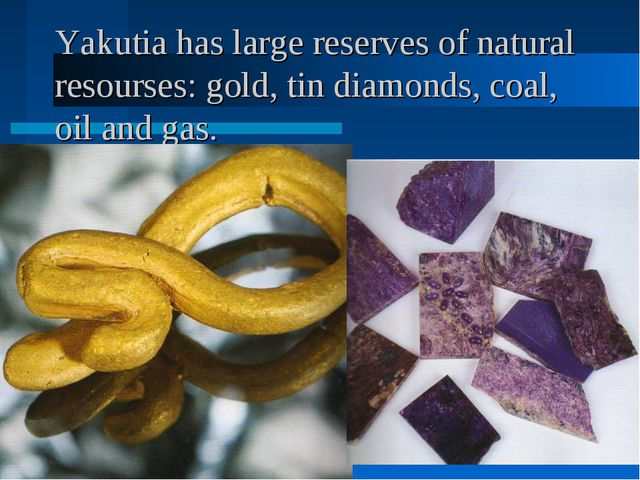 Yakutia has large reserves of natural resourses: gold, tin diamonds, coal, oi...