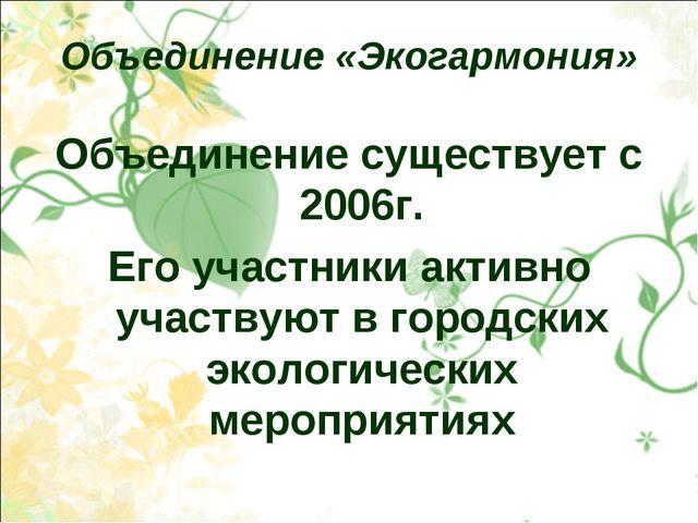 Объединение «Экогармония» Объединение существует с 2006г. Его участники актив...