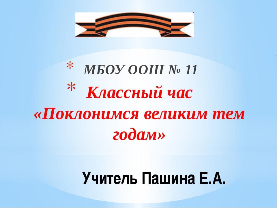Учитель Пашина Е.А. МБОУ ООШ № 11 Классный час «Поклонимся великим тем годам»