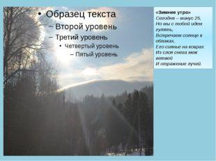 «Зимнее утро» Сегодня – минус 25, Но мы с тобой идем гулять, Встречаем солнце