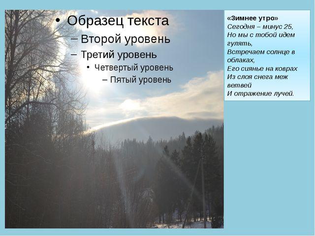 «Зимнее утро» Сегодня – минус 25, Но мы с тобой идем гулять, Встречаем солнце...