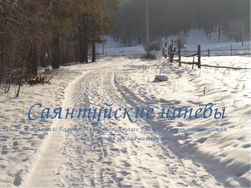 Саянтуйские напевы Выполнил: Голубев Александр, 8 класс ГБООУ «Верхнесаянтуйс...