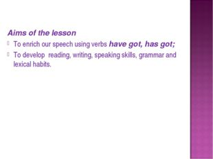 Aims of the lesson To enrich our speech using verbs have got, has got; To de