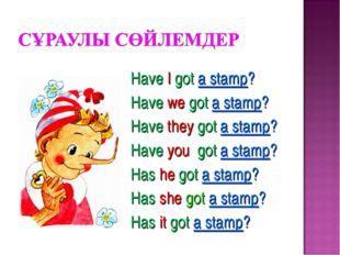 Have I got a stamp? Have we got a stamp? Have they got a stamp? Have you got