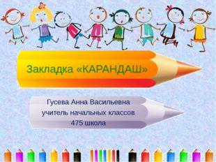 Закладка «КАРАНДАШ» Гусева Анна Васильевна учитель начальных классов 475 школа